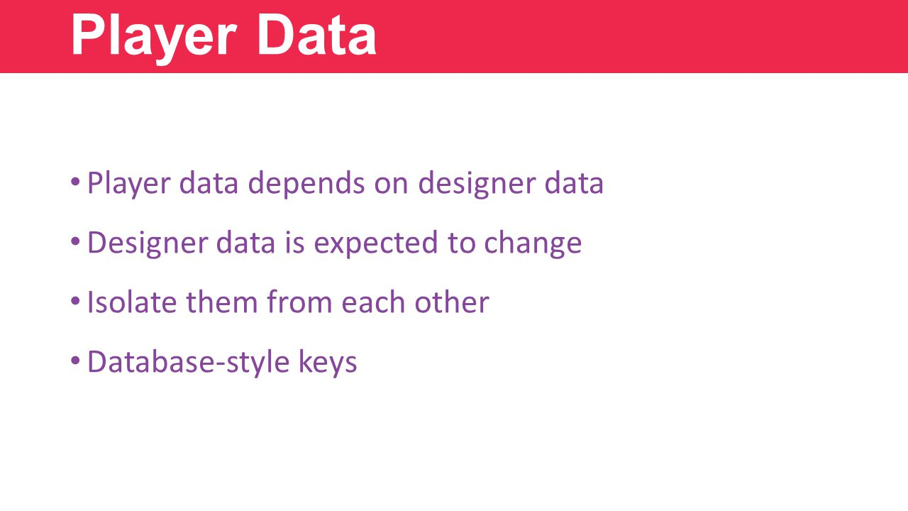 Player Data Player data depends on designer data Designer data is expected to change Isolate them from each other Database-style keys