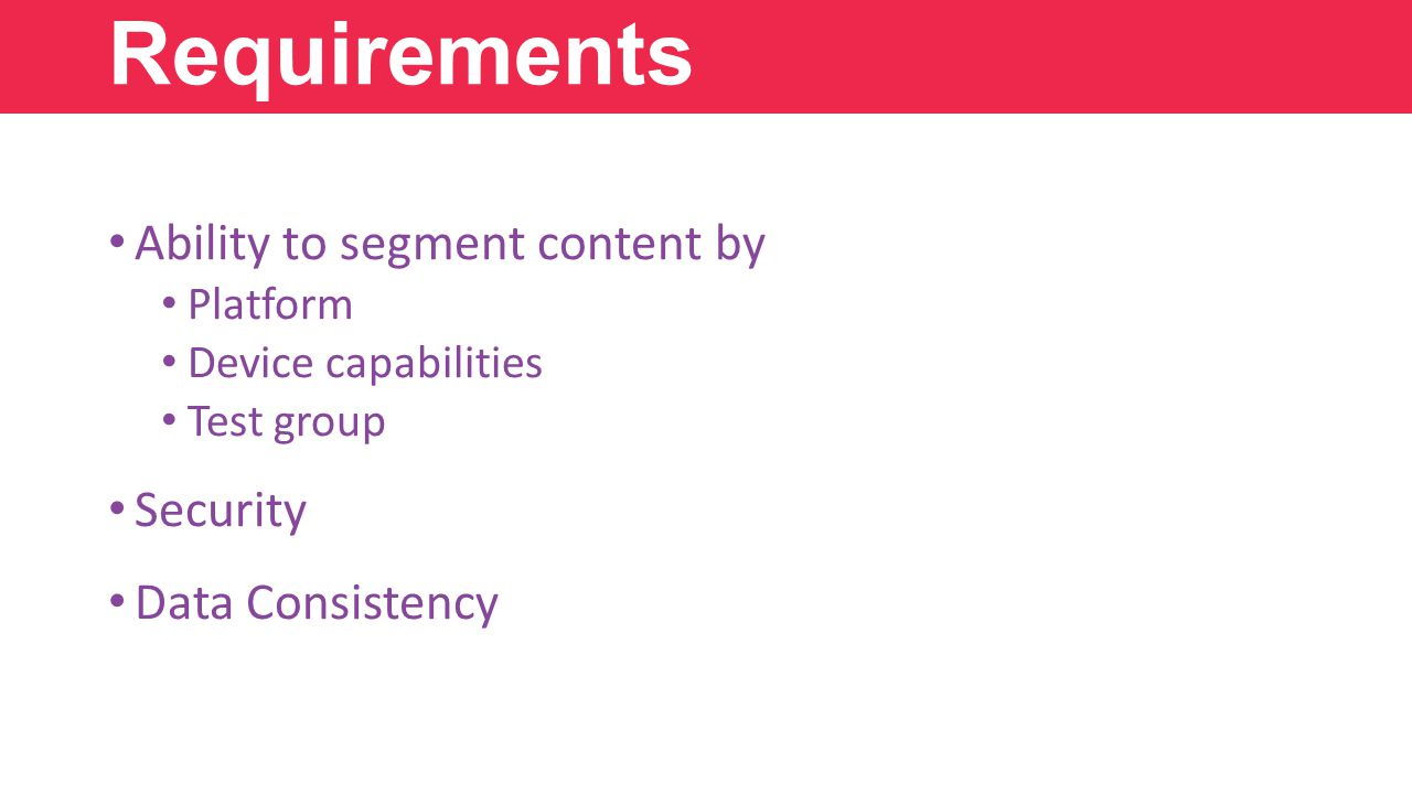 Ability to segment content by Platform Device capabilities Test group Security Data Consistency Requirements