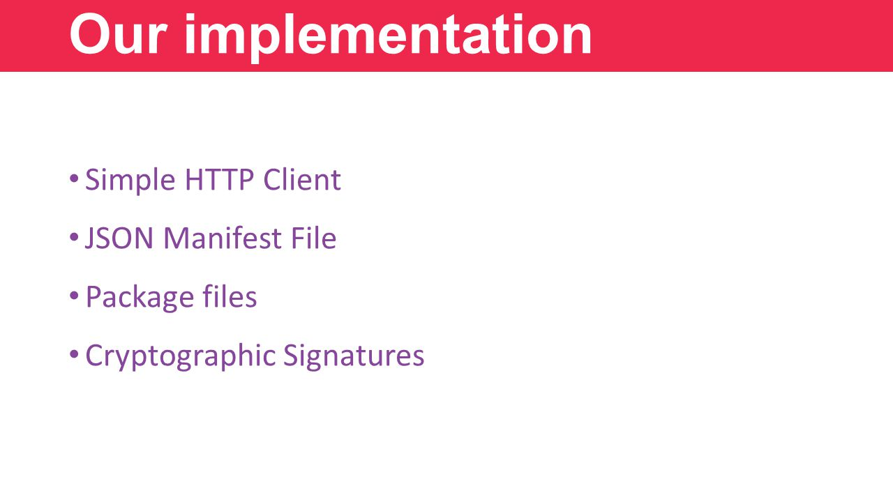 Simple HTTP Client JSON Manifest File Package files Cryptographic Signatures Our implementation