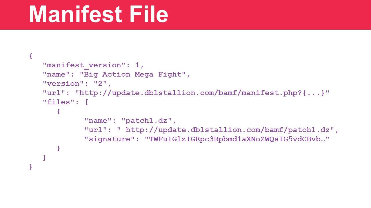 { manifest_version : 1, name : Big Action Mega Fight , version : 2 , url : http://update.dblstallion.com/bamf/manifest.php {...} files : [ { name : patch1.dz , url : http://update.dblstallion.com/bamf/patch1.dz , signature : TWFuIGlzIGRpc3Rpbmd1aXNoZWQsIG5vdCBvb… } ] } Manifest File