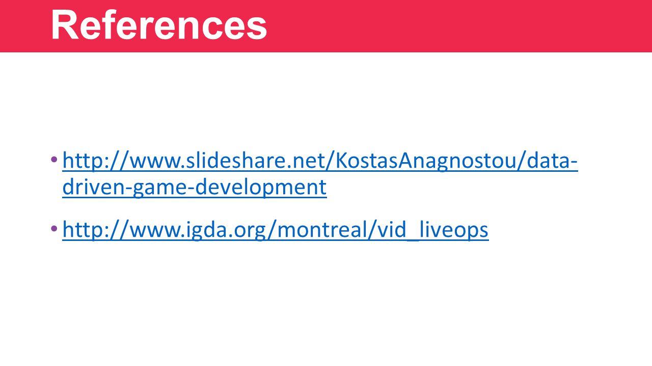 http://www.slideshare.net/KostasAnagnostou/data- driven-game-development http://www.slideshare.net/KostasAnagnostou/data- driven-game-development http://www.igda.org/montreal/vid_liveops References