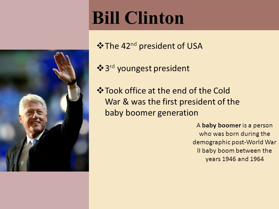 Bill Clinton  The 42 nd president of USA  3 rd youngest president  Took office at the end of the Cold War & was the first president of the baby boomer generation A baby boomer is a person who was born during the demographic post-World War II baby boom between the years 1946 and 1964