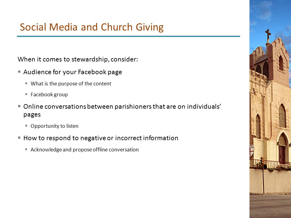 When it comes to stewardship, consider:  Audience for your Facebook page  What is the purpose of the content  Facebook group  Online conversations between parishioners that are on individuals' pages  Opportunity to listen  How to respond to negative or incorrect information  Acknowledge and propose offline conversation Social Media and Church Giving