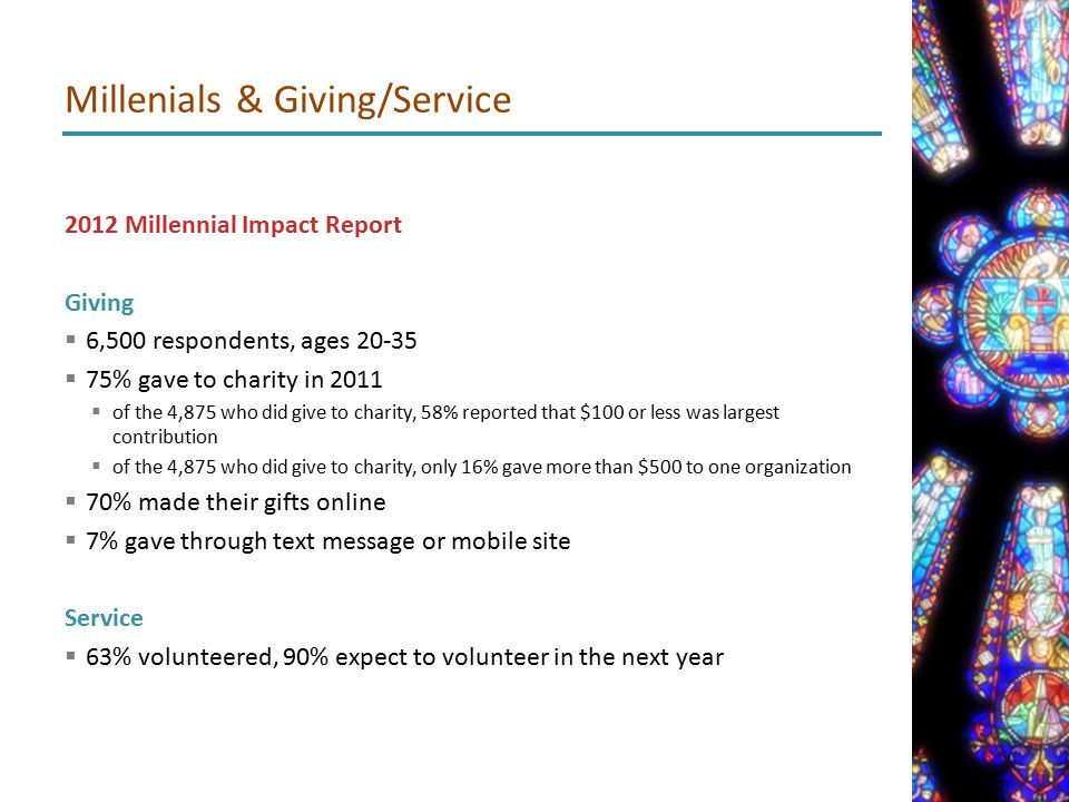 2012 Millennial Impact Report Giving  6,500 respondents, ages 20-35  75% gave to charity in 2011  of the 4,875 who did give to charity, 58% reported that $100 or less was largest contribution  of the 4,875 who did give to charity, only 16% gave more than $500 to one organization  70% made their gifts online  7% gave through text message or mobile site Service  63% volunteered, 90% expect to volunteer in the next year Millenials & Giving/Service
