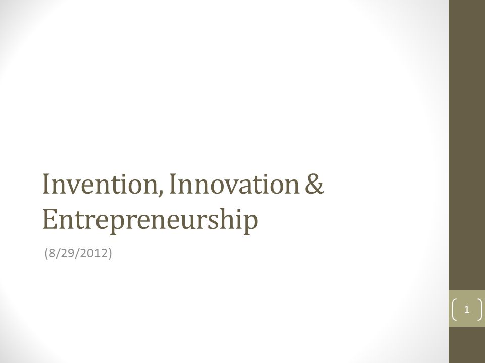 Invention, Innovation & Entrepreneurship (8/29/2012) 1