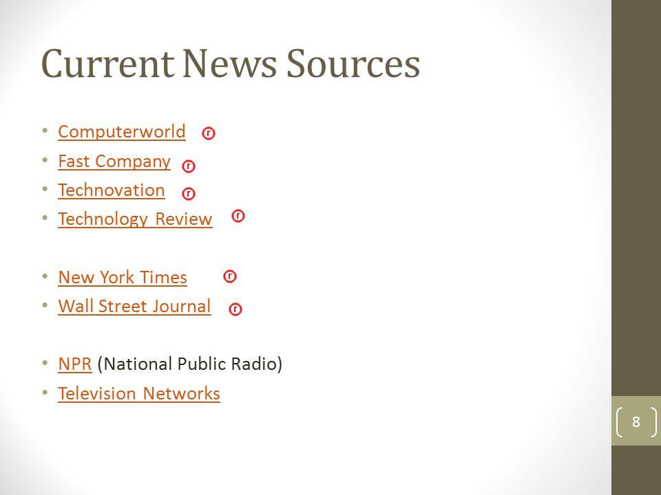 Current News Sources Computerworld Fast Company Technovation Technology Review New York Times Wall Street Journal NPR (National Public Radio) NPR Tele