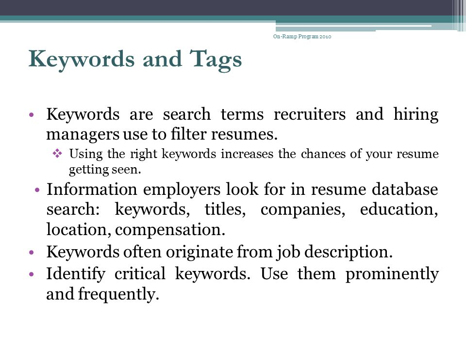 Keywords and Tags Keywords are search terms recruiters and hiring managers use to filter resumes.  Using the right keywords increases the chances of