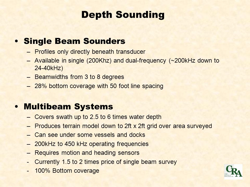 Single Beam Sounders –Profiles only directly beneath transducer –Available in single (200Khz) and dual-frequency (~200kHz down to 24-40kHz)‏ –Beamwidths from 3 to 8 degrees –28% bottom coverage with 50 foot line spacing Multibeam Systems –Covers swath up to 2.5 to 6 times water depth –Produces terrain model down to 2ft x 2ft grid over area surveyed –Can see under some vessels and docks –200kHz to 450 kHz operating frequencies –Requires motion and heading sensors -Currently 1.5 to 2 times price of single beam survey -100% Bottom coverage Depth Sounding