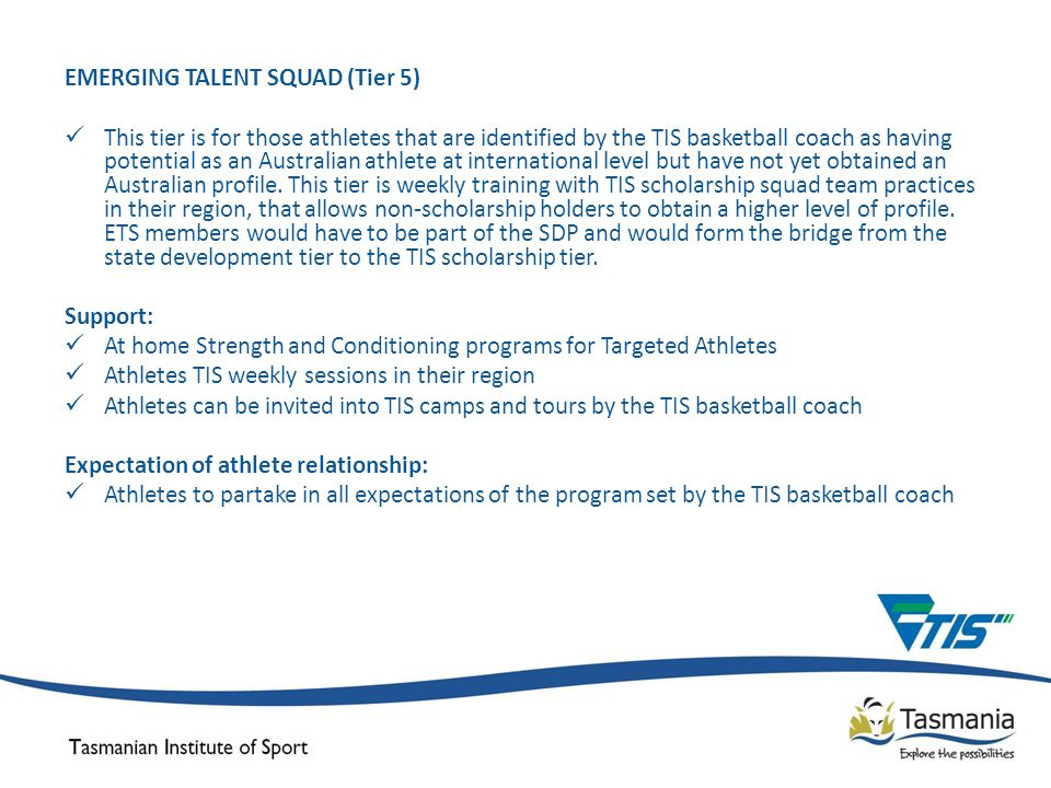 EMERGING TALENT SQUAD (Tier 5) This tier is for those athletes that are identified by the TIS basketball coach as having potential as an Australian athlete at international level but have not yet obtained an Australian profile.