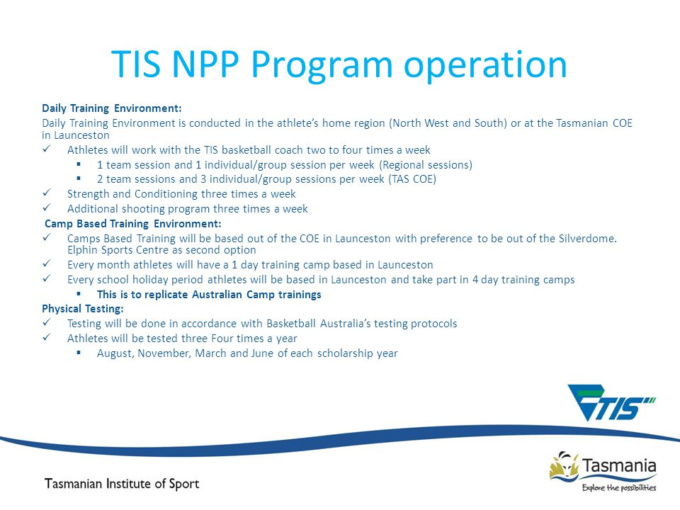 TIS NPP Program operation Daily Training Environment: Daily Training Environment is conducted in the athlete's home region (North West and South) or at the Tasmanian COE in Launceston Athletes will work with the TIS basketball coach two to four times a week  1 team session and 1 individual/group session per week (Regional sessions)  2 team sessions and 3 individual/group sessions per week (TAS COE) Strength and Conditioning three times a week Additional shooting program three times a week Camp Based Training Environment: Camps Based Training will be based out of the COE in Launceston with preference to be out of the Silverdome.