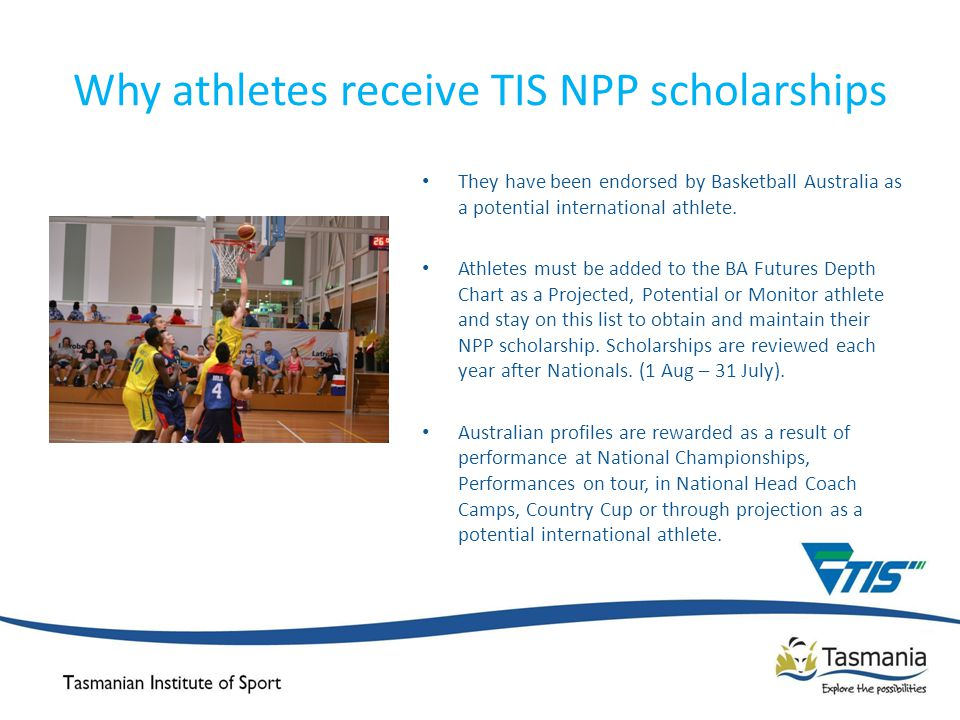 Why athletes receive TIS NPP scholarships They have been endorsed by Basketball Australia as a potential international athlete.