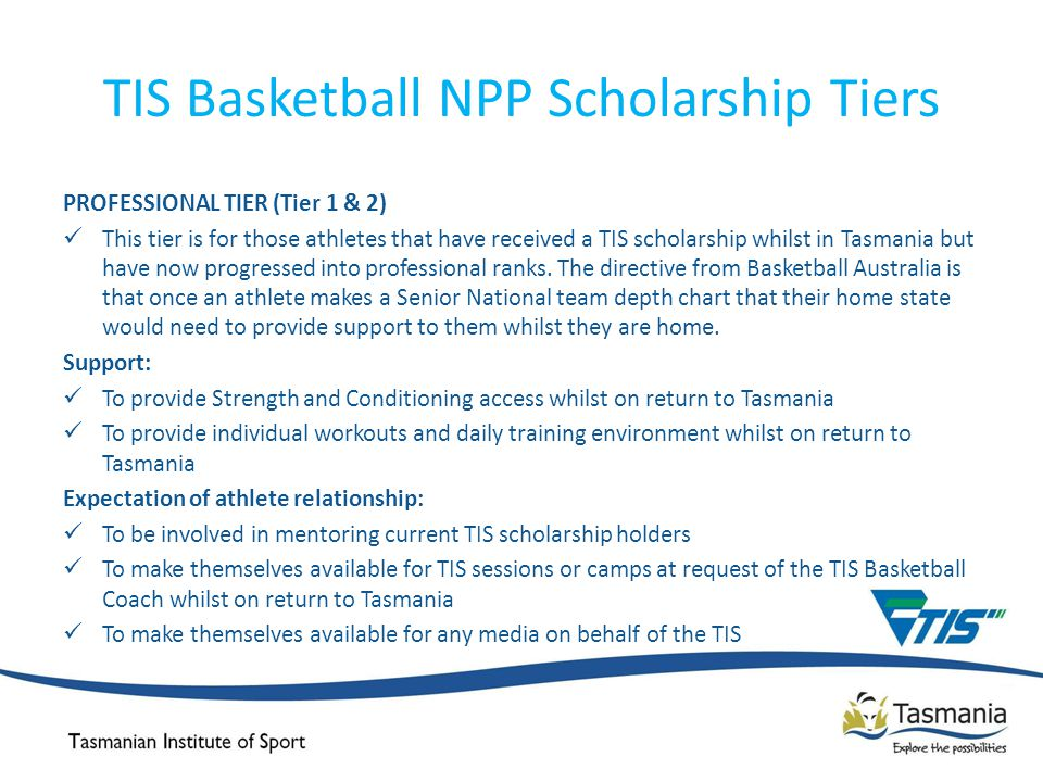 TIS Basketball NPP Scholarship Tiers PROFESSIONAL TIER (Tier 1 & 2) This tier is for those athletes that have received a TIS scholarship whilst in Tasmania but have now progressed into professional ranks.