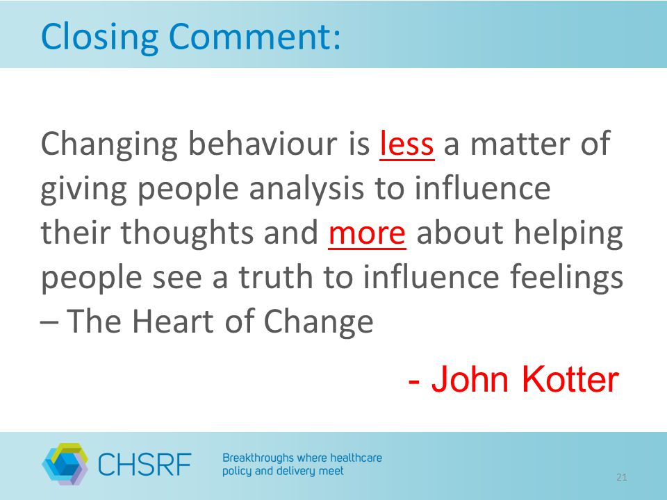 Closing Comment: 21 Changing behaviour is less a matter of giving people analysis to influence their thoughts and more about helping people see a truth to influence feelings – The Heart of Change - John Kotter