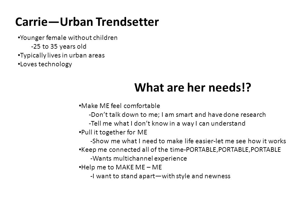 Carrie—Urban Trendsetter Younger female without children -25 to 35 years old Typically lives in urban areas Loves technology What are her needs!.