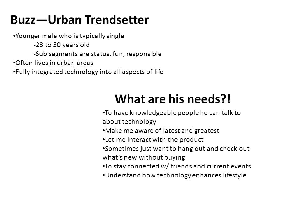 Buzz—Urban Trendsetter Younger male who is typically single -23 to 30 years old -Sub segments are status, fun, responsible Often lives in urban areas Fully integrated technology into all aspects of life What are his needs .