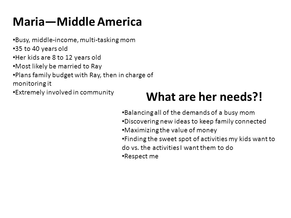 Maria—Middle America Busy, middle-income, multi-tasking mom 35 to 40 years old Her kids are 8 to 12 years old Most likely be married to Ray Plans family budget with Ray, then in charge of monitoring it Extremely involved in community What are her needs .