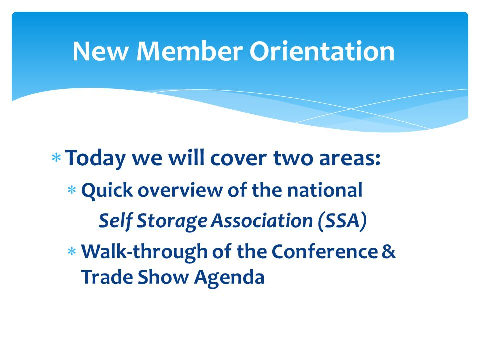  Today we will cover two areas:  Quick overview of the national Self Storage Association (SSA)  Walk-through of the Conference & Trade Show Agenda New Member Orientation