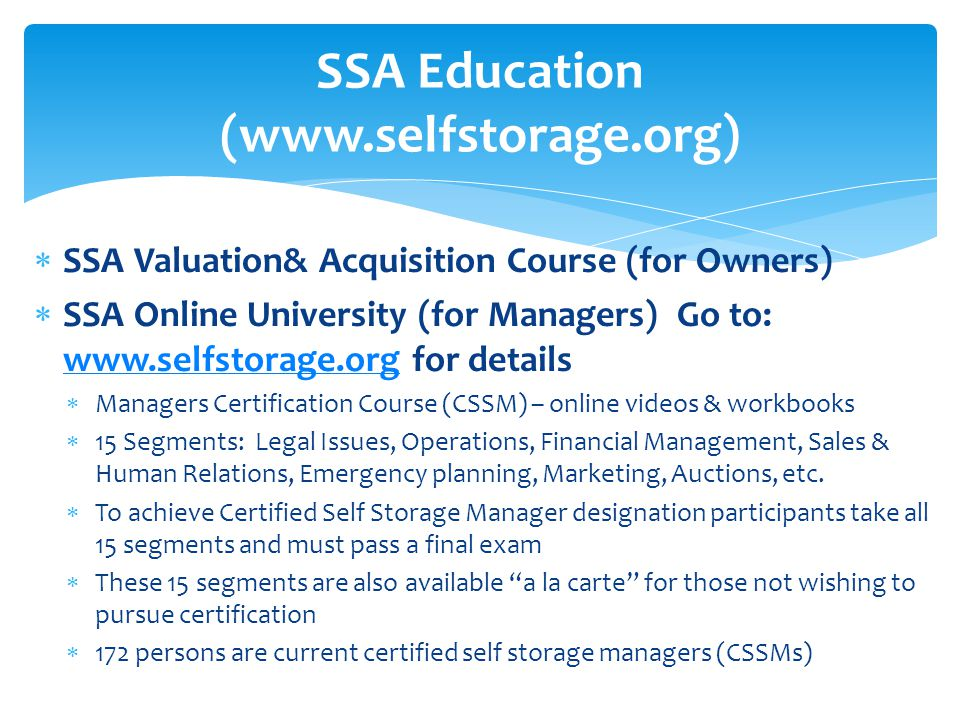  SSA Valuation& Acquisition Course (for Owners)  SSA Online University (for Managers) Go to: www.selfstorage.org for details www.selfstorage.org  Managers Certification Course (CSSM) – online videos & workbooks  15 Segments: Legal Issues, Operations, Financial Management, Sales & Human Relations, Emergency planning, Marketing, Auctions, etc.