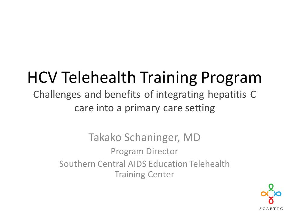 HCV Telehealth Training Program Challenges and benefits of integrating hepatitis C care into a primary care setting Takako Schaninger, MD Program Director Southern Central AIDS Education Telehealth Training Center