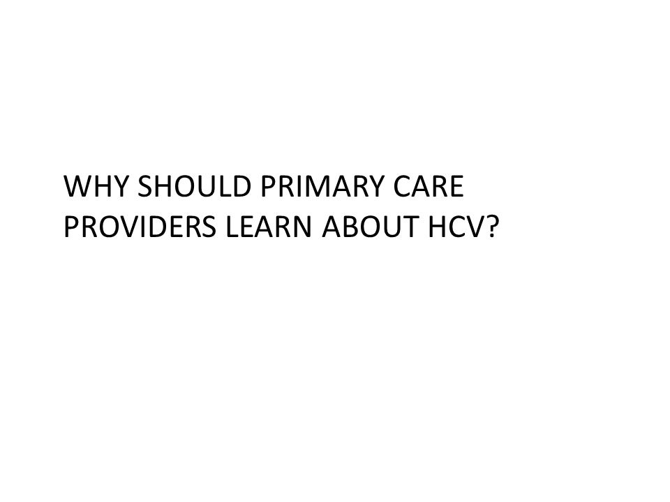 WHY SHOULD PRIMARY CARE PROVIDERS LEARN ABOUT HCV?