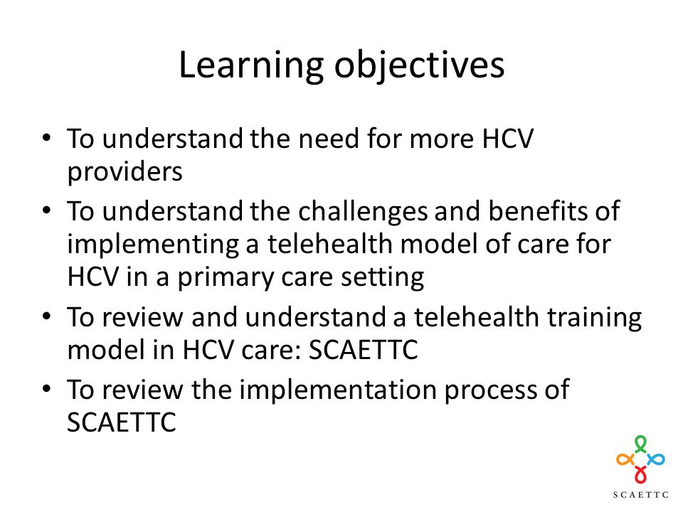 Learning objectives To understand the need for more HCV providers To understand the challenges and benefits of implementing a telehealth model of care for HCV in a primary care setting To review and understand a telehealth training model in HCV care: SCAETTC To review the implementation process of SCAETTC