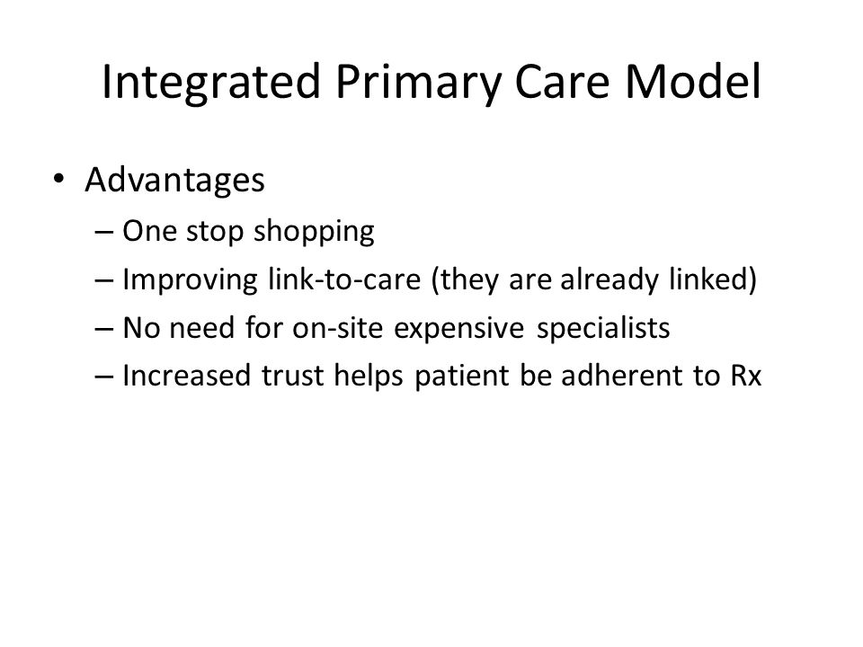 Integrated Primary Care Model Advantages – One stop shopping – Improving link-to-care (they are already linked) – No need for on-site expensive specialists – Increased trust helps patient be adherent to Rx