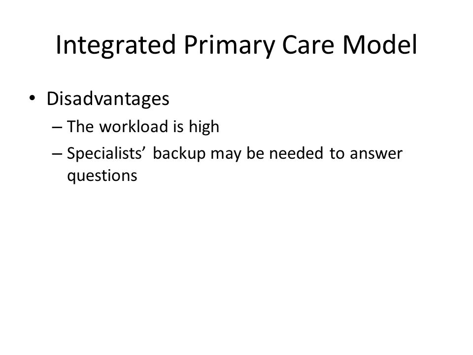 Integrated Primary Care Model Disadvantages – The workload is high – Specialists' backup may be needed to answer questions