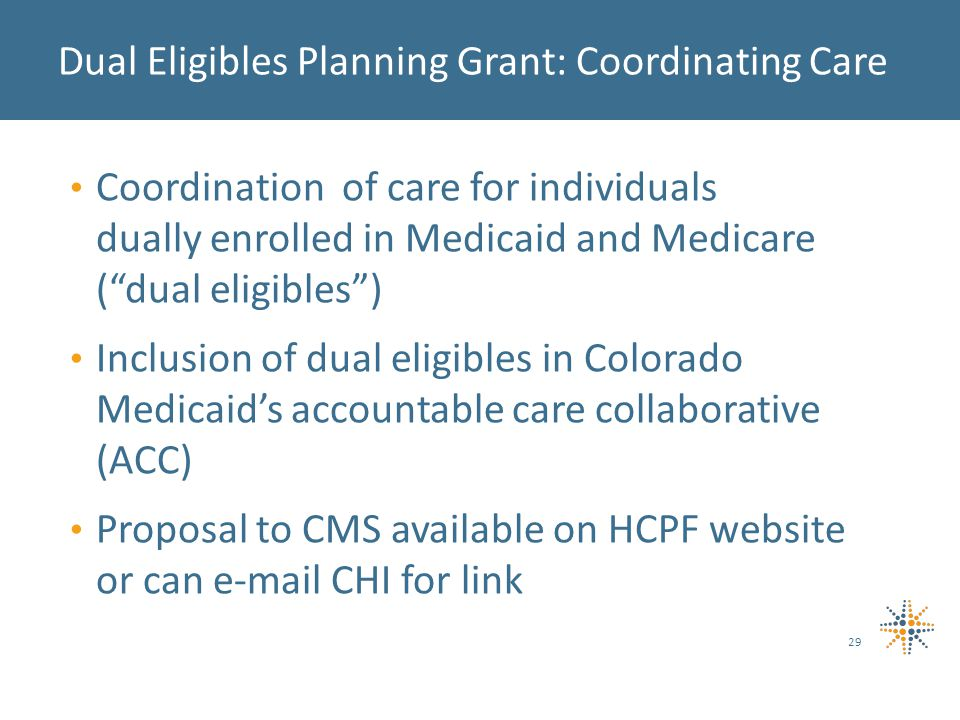 Coordination of care for individuals dually enrolled in Medicaid and Medicare ( dual eligibles ) Inclusion of dual eligibles in Colorado Medicaid's accountable care collaborative (ACC) Proposal to CMS available on HCPF website or can e-mail CHI for link 29 Dual Eligibles Planning Grant: Coordinating Care