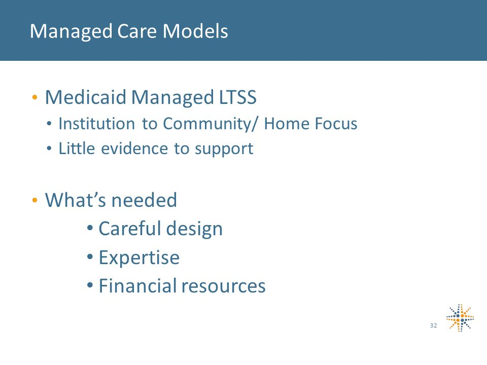 Medicaid Managed LTSS Institution to Community/ Home Focus Little evidence to support What's needed Careful design Expertise Financial resources Managed Care Models 32