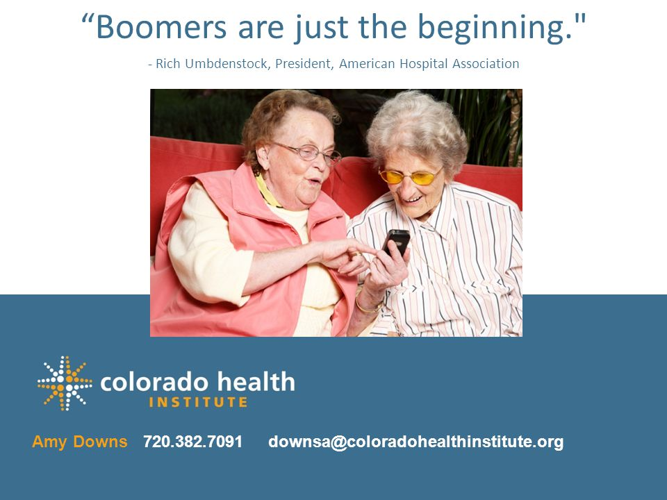 33 Click to change chapter title 33 Amy Downs720.382.7091 downsa@coloradohealthinstitute.org Boomers are just the beginning. - Rich Umbdenstock, President, American Hospital Association