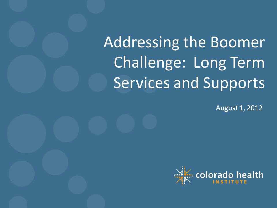 Addressing the Boomer Challenge: Long Term Services and Supports August 1, 2012