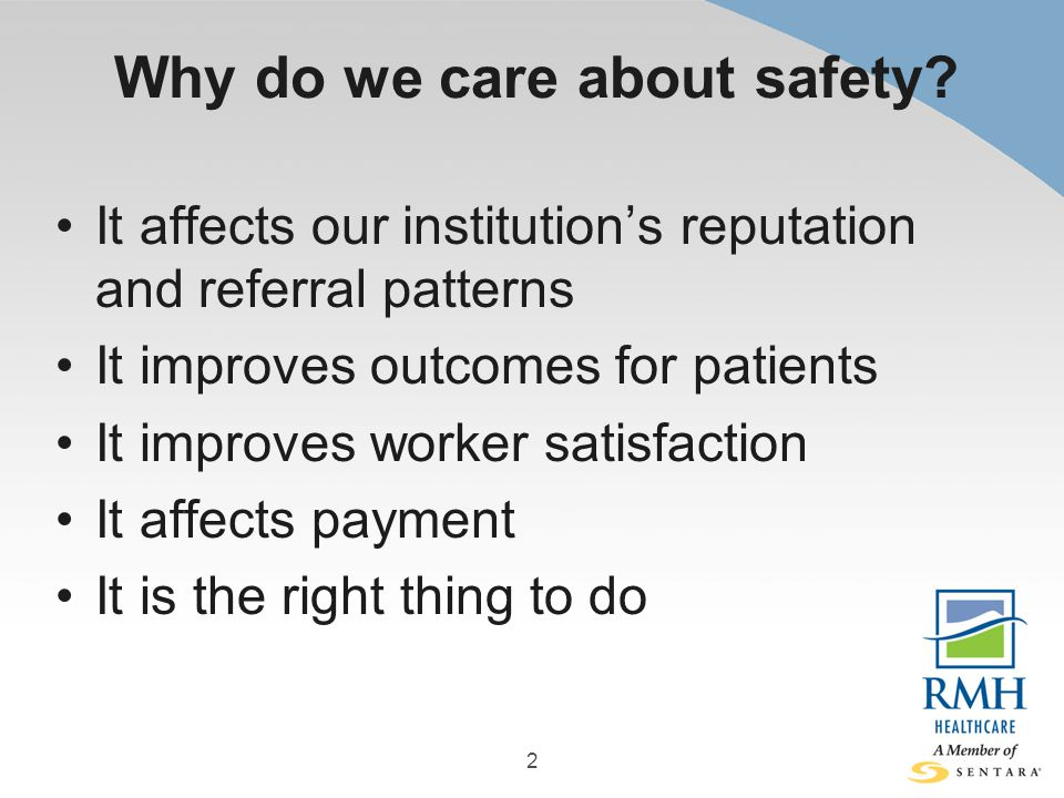 Why do we care about safety? It affects our institution's reputation and referral patterns It improves outcomes for patients It improves worker satisf