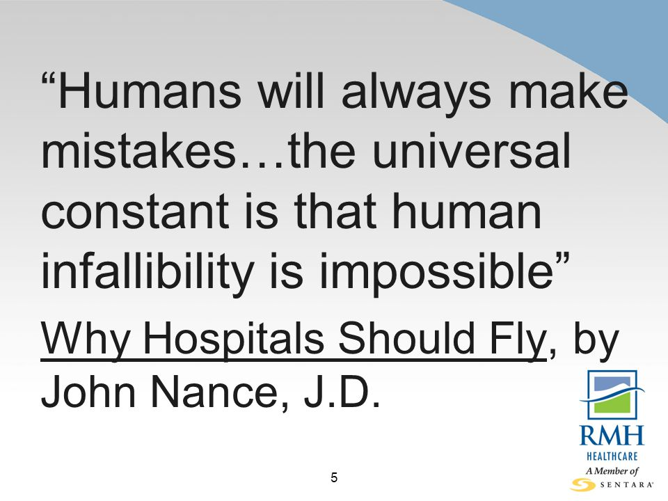 5 Humans will always make mistakes…the universal constant is that human infallibility is impossible Why Hospitals Should Fly, by John Nance, J.D.
