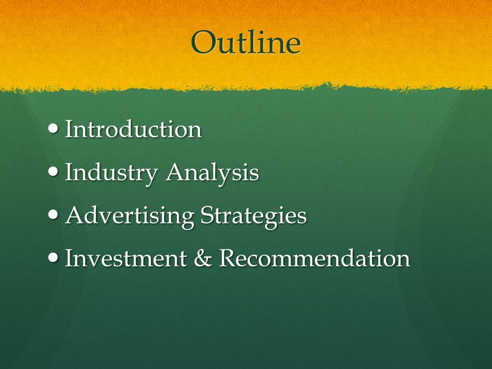 Outline Introduction Introduction Industry Analysis Industry Analysis Advertising Strategies Advertising Strategies Investment & Recommendation Invest