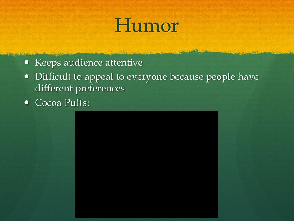 Humor Keeps audience attentive Keeps audience attentive Difficult to appeal to everyone because people have different preferences Difficult to appeal