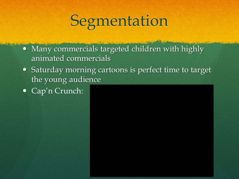 Segmentation Many commercials targeted children with highly animated commercials Many commercials targeted children with highly animated commercials S