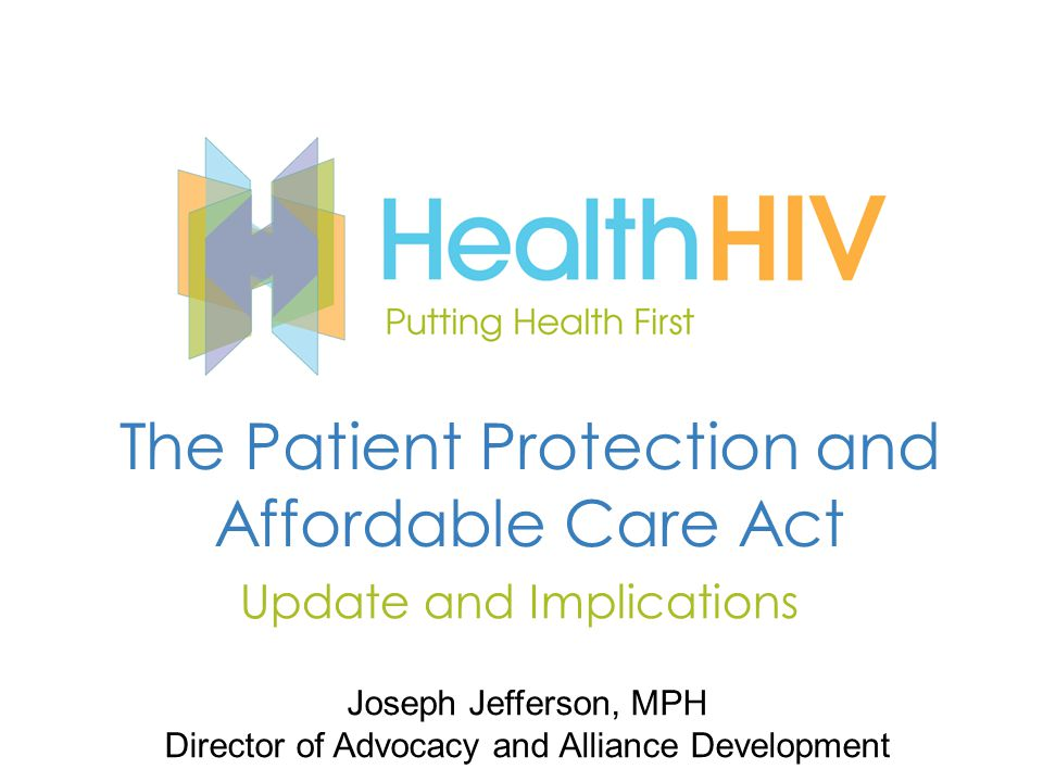 The Patient Protection and Affordable Care Act Update and Implications Joseph Jefferson, MPH Director of Advocacy and Alliance Development