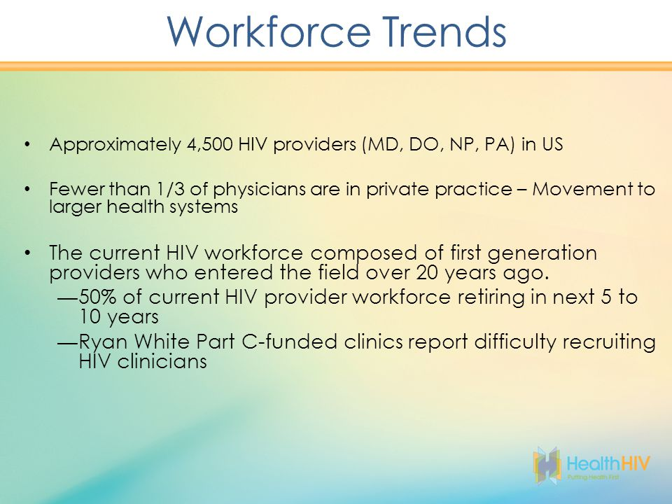 Approximately 4,500 HIV providers (MD, DO, NP, PA) in US Fewer than 1/3 of physicians are in private practice – Movement to larger health systems The current HIV workforce composed of first generation providers who entered the field over 20 years ago.