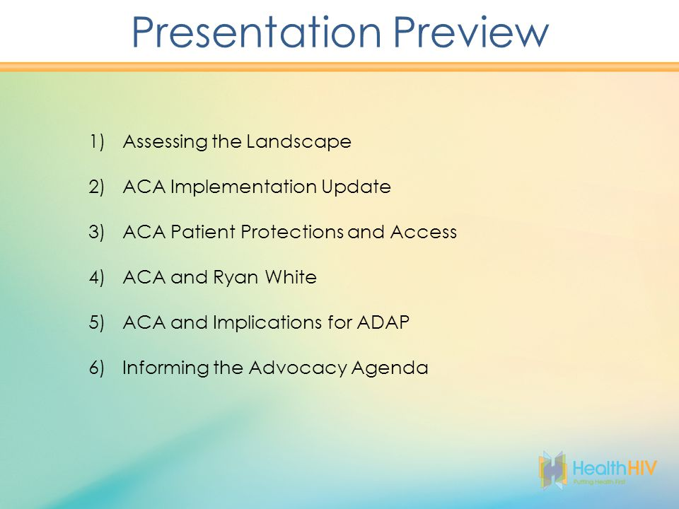 1)Assessing the Landscape 2)ACA Implementation Update 3)ACA Patient Protections and Access 4)ACA and Ryan White 5)ACA and Implications for ADAP 6)Informing the Advocacy Agenda