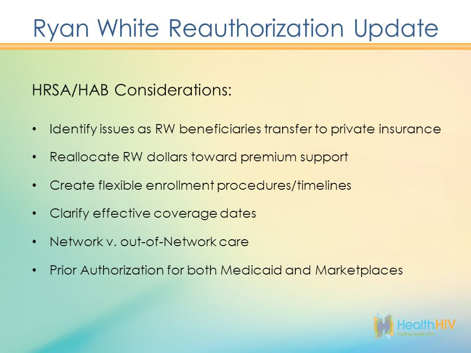 HRSA/HAB Considerations: Identify issues as RW beneficiaries transfer to private insurance Reallocate RW dollars toward premium support Create flexible enrollment procedures/timelines Clarify effective coverage dates Network v.