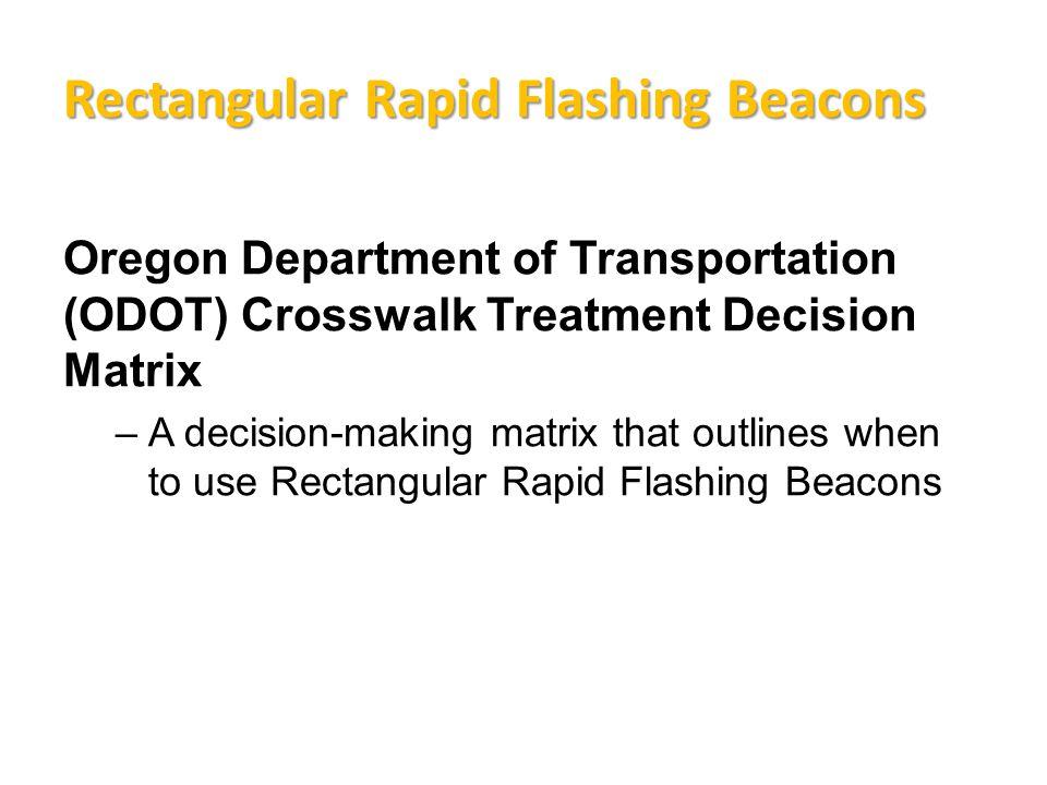 Rectangular Rapid Flashing Beacons Oregon Department of Transportation (ODOT) Crosswalk Treatment Decision Matrix –A decision-making matrix that outlines when to use Rectangular Rapid Flashing Beacons