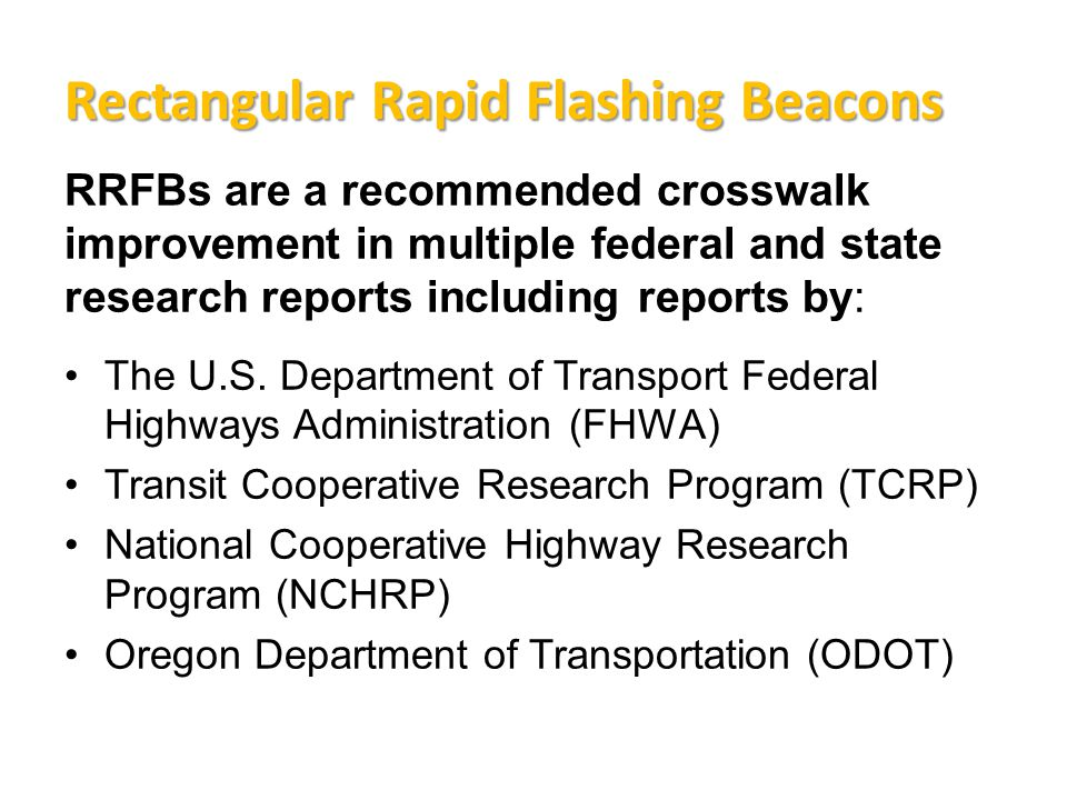 Rectangular Rapid Flashing Beacons RRFBs are a recommended crosswalk improvement in multiple federal and state research reports including reports by: The U.S.