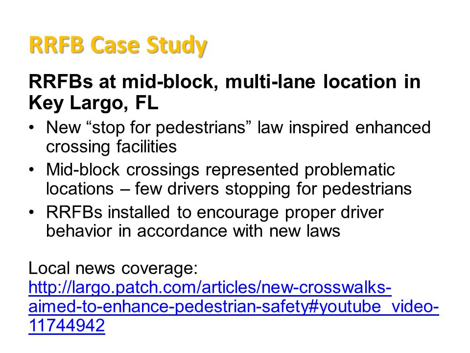 RRFB Case Study RRFBs at mid-block, multi-lane location in Key Largo, FL New stop for pedestrians law inspired enhanced crossing facilities Mid-block crossings represented problematic locations – few drivers stopping for pedestrians RRFBs installed to encourage proper driver behavior in accordance with new laws Local news coverage: http://largo.patch.com/articles/new-crosswalks- aimed-to-enhance-pedestrian-safety#youtube_video- 11744942 http://largo.patch.com/articles/new-crosswalks- aimed-to-enhance-pedestrian-safety#youtube_video- 11744942