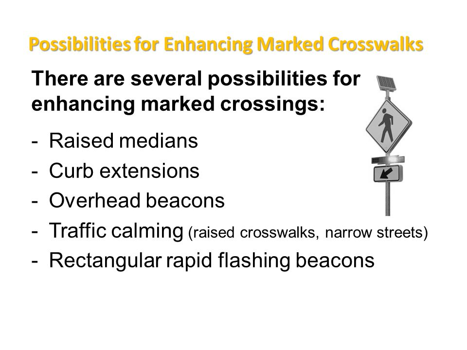 There are several possibilities for enhancing marked crossings: -Raised medians -Curb extensions -Overhead beacons -Traffic calming (raised crosswalks, narrow streets) -Rectangular rapid flashing beacons Possibilities for Enhancing Marked Crosswalks