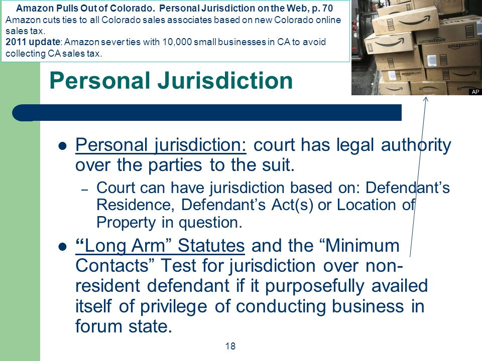 18 Personal jurisdiction: court has legal authority over the parties to the suit. – Court can have jurisdiction based on: Defendant's Residence, Defen