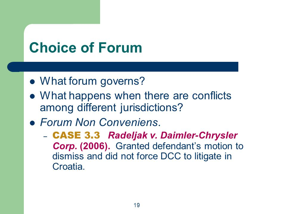 19 Choice of Forum What forum governs? What happens when there are conflicts among different jurisdictions? Forum Non Conveniens. – CASE 3.3 Radeljak