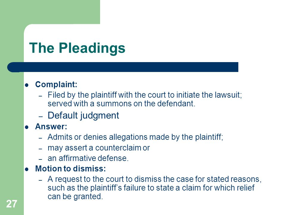 The Pleadings Complaint: – Filed by the plaintiff with the court to initiate the lawsuit; served with a summons on the defendant. – Default judgment A