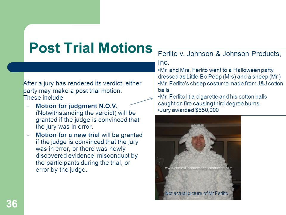 Post Trial Motions After a jury has rendered its verdict, either party may make a post trial motion. These include: – Motion for judgment N.O.V. (Notw