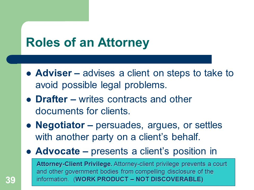 Roles of an Attorney Adviser – advises a client on steps to take to avoid possible legal problems. Drafter – writes contracts and other documents for