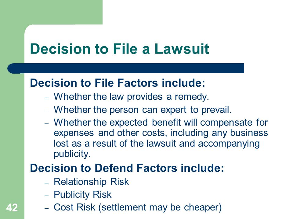Decision to File a Lawsuit Decision to File Factors include: – Whether the law provides a remedy. – Whether the person can expert to prevail. – Whethe